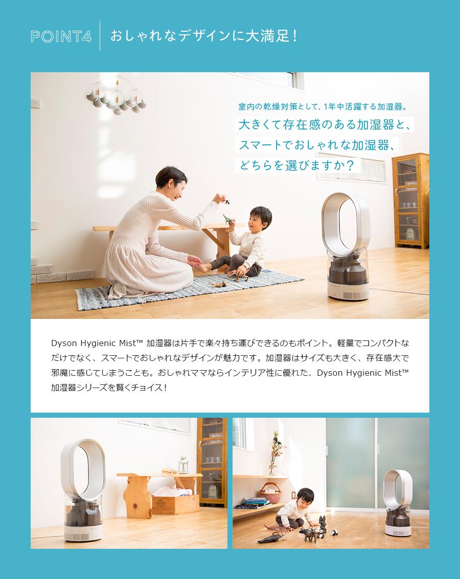 おしゃれなデザインに大満足!室内の乾燥対策として、1年中活躍する加湿器。大きくて存在感のある加湿器と、スマートでおしゃれな加湿器、どちらを選びますか?Dyson Hygienic Mist™ 加湿器は片手で楽々持ち運びできるのもポイント。軽量でコンパクトなだけでなく、スマートでおしゃれなデザインが魅力です。加湿器はサイズも大きく、存在感大で邪魔に感じてしまうことも。おしゃれママならインテリア性に優れた、Dyson Hygienic Mist™ 加湿器シリーズを賢くチョイス!